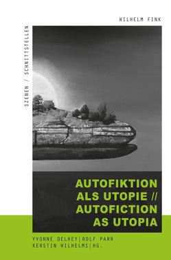 Autofiktion als Utopie // Autofiction as Utopia von Delhey,  Yvonne, Parr,  Rolf, Wilhelms,  Kerstin