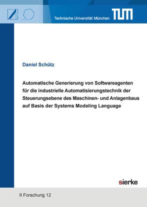 Automatische Generierung von Softwareagenten für die industrielle Automatisierungstechnik der Steuerungsebene des Maschinen- und Anlagenbaus auf Basis der Systems Modeling Language von Schütz,  Daniel