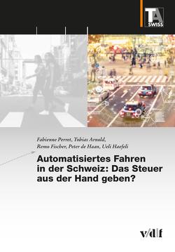 Automatisiertes Fahren in der Schweiz: Das Steuer aus der Hand geben? von Arnold,  Tobias, de Haan,  Peter, Fischer,  Remo, Haefeli,  Ueli, Perret,  Fabienne, TA-SWISS