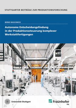 Autonome Entscheidungsfindung in der Produktionssteuerung komplexer Werkstattfertigungen. von Waschneck,  Bernd