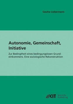 Autonomie, Gemeinschaft, Initiative : zur Bedingtheit eines bedingungslosen Grundeinkommens; eine soziologische Rekonstruktion von Liebermann,  Sascha