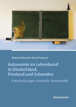 Autonomie im Lehrerberuf in Deutschland, Finnland und Schweden von Paulsrud,  David, Wermke,  Wieland