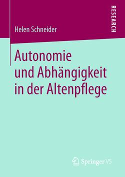 Autonomie und Abhängigkeit in der Altenpflege von Schneider,  Helen
