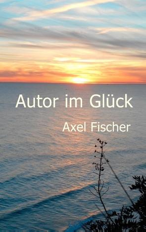 Autor im Glück von Fischer,  Axel