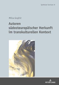 Autoren südosteuropäischer Herkunft im transkulturellen Kontext von Grujicic,  Milica