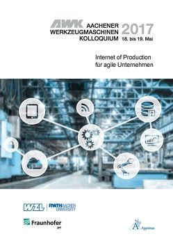 AWK Aachener Werkzeugmaschinen-Kolloquium 2017 Internet of Production für agile Unternehmen von Brecher,  Christian, Klocke,  Fritz, Schmitt,  Robert, Schuh,  Günther