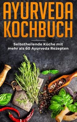 Ayurveda Kochbuch – Selbstheilende Küche mit mehr als 60 Ayurveda Rezepten von Bern,  Lara