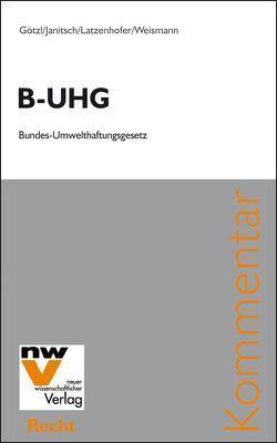B-UHG Bundes-Umwelthaftungsgesetz von Götzl,  Philipp, Janitsch,  Christian, Latzenhofer,  Alexander, Weismann,  Christian
