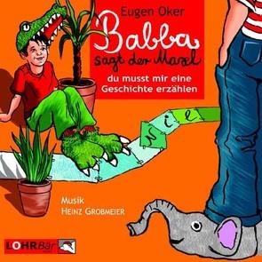 Babba, sagt der Maxl, du musst mir eine Geschichte erzählen von Burger,  Gerd, Grobmeier,  Heinz, Meilhammer,  Tom, Oker,  Eugen