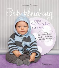 Babykleidung supereinfach selber stricken! 1 Prinzip – 30 niedliche Modelle von Alexandre,  Frédérique, Fournie,  Yolaine, Nicou,  Pierre