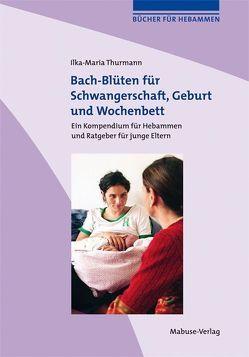 Bach-Blüten für Schwangerschaft, Geburt und Wochenbett von Thurmann,  Ilka-Maria