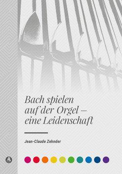 Bach spielen auf der Orgel – eine Leidenschaft von Zehnder,  Jean-Claude