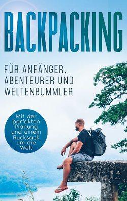 Backpacking für Anfänger, Abenteurer und Weltenbummler: Mit der perfekten Planung und einem Rucksack um die Welt von Glesch,  Martin
