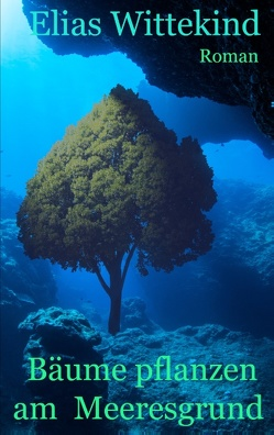 Bäume pflanzen am Meeresgrund von Wittekind,  Elias