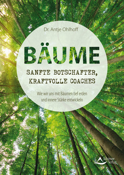 Bäume – sanfte Botschafter, kraftvolle Coaches von Ohlhoff,  Dr. Antje