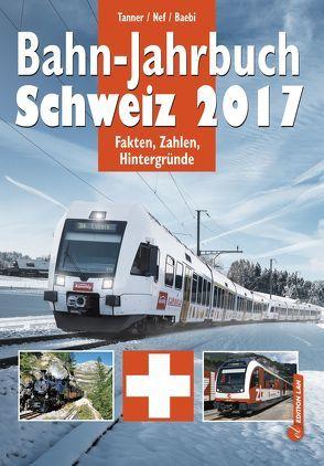 Bahn-Jahrbuch Schweiz 2017 von Baebi, Jean-Pierre, Nef, Werner, Tanner, Olivier