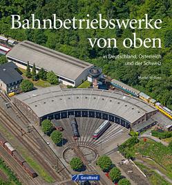 Bahnbetriebswerke von oben von Launer,  Gerhard, Weltner,  Martin
