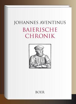 Baierische Chronik von Aventinus,  Johannes, Leidinger,  Georg