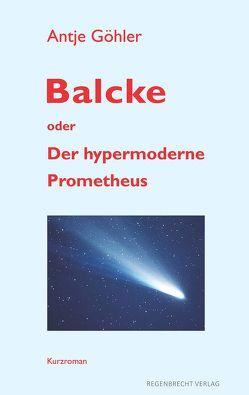 Balcke oder Der hypermoderne Prometheus von Göhler,  Antje