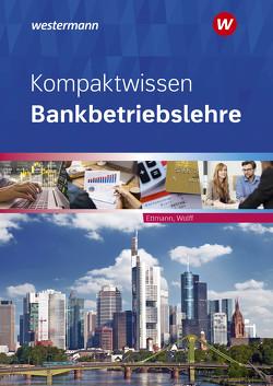 Bankbetriebslehre / Kompaktwissen Bankbetriebslehre von Ettmann,  Bernd, Wolff,  Karl