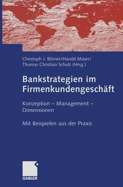 Bankstrategien im Firmenkundengeschäft von Börner,  Christoph J., Maser,  Harald, Schulz,  Thomas Christian