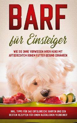 BARF für Einsteiger: Wie Sie ohne Vorwissen Ihren Hund mit artgerechtem rohem Futter gesund ernähren – inkl. Tipps für das erfolgreiche Barfen und den besten Rezepten für einen glücklichen Vierbeiner von Groenewold,  Sebastian