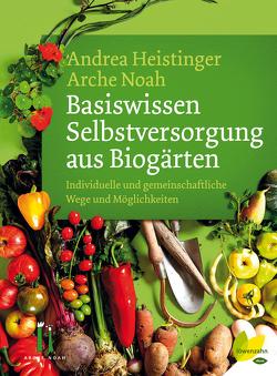 Basiswissen Selbstversorgung aus Biogärten von Heistinger,  Andrea, Noah,  Arche