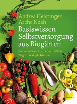 Basiswissen Selbstversorgung aus Biogärten von Heistinger,  Andrea, Verein ARCHE NOAH