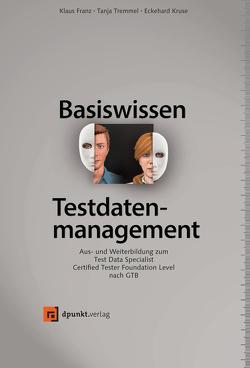 Basiswissen Testdatenmanagement von Franz,  Klaus, Kruse,  Eckehard, Tremmel,  Tanja