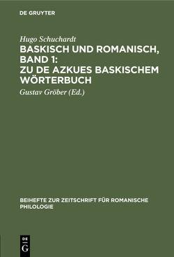 Baskisch und Romanisch, Band 1: Zu de Azkues Baskischem Wörterbuch von Gröber,  Gustav, Schuchardt,  Hugo
