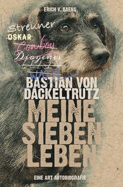 Bastian von Dackeltrutz – Meine sieben Leben von v. Gaens,  Erich