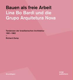 Bauen als freie Arbeit. Lina Bo Bardi und die Grupo Arquitetura Nova von Zemp,  Richard