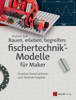 Bauen, erleben, begreifen: fischertechnik®-Modelle für Maker von Gail,  Andreas