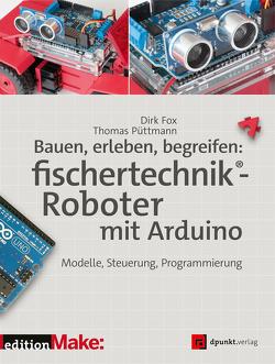 Bauen, erleben, begreifen: fischertechnik®-Roboter mit Arduino von Fox,  Dirk, Püttmann,  Thomas