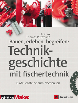 Bauen, erleben, begreifen: Technikgeschichte mit fischertechnik von Fox,  Dirk, Püttmann,  Thomas
