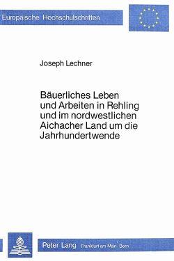 Bäuerliches Leben und Arbeiten in Rehling und im nordwestlichen Aichacher Land um die Jahrhundertwende von Lechner,  Josef