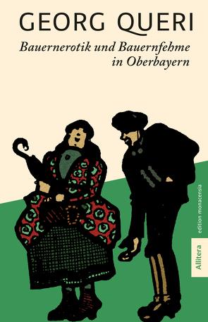 Bauernerotik und Bauernfehme in Oberbayern von Queri,  Georg