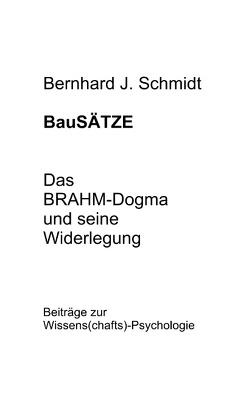 BauSÄTZE: Das BRAHM-Dogma und seine Widerlegung von Schmidt,  Bernhard J.