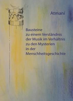 Bausteine zu einem Verständnis der Musik im Verhältnis zu den Mysterien in der Menschheitsgeschichte von Atmani