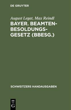 Bayer. Beamten-Besoldungsgesetz (BBesG.) von Legat,  August, Reindl,  Max