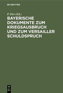 Bayerische Dokumente zum Kriegsausbruch und zum Versailler Schuldspruch von Dirr,  P.