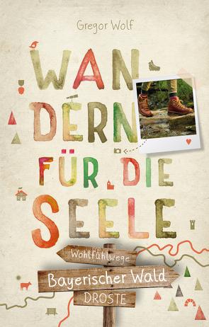 Bayerischer Wald. Wandern für die Seele von Wolf,  Gregor