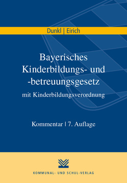 Bayerisches Kinderbildungs- und -betreuungsgesetz mit Kinderbildungsverordnung von Dunkl,  Hans J, Eirich,  Hans