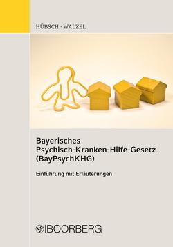 Bayerisches Psychisch-Krankenhilfe-Gesetz (BayPsychKHG) von Hübsch,  Michael, Walzel,  Georg