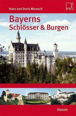 Bayerns Schlösser und Burgen von Maresch,  Doris, Maresch,  Hans