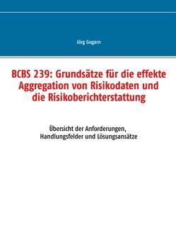 BCBS 239: Grundsätze für die effekte Aggregation von Risikodaten und die Risikoberichterstattung von Gogarn,  Jörg, Projekt & Service GmbH,  JG BC
