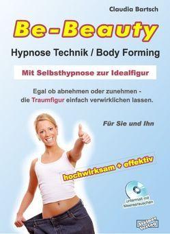 Be-Beauty Hypnose-Technik / Body Forming. Mit Selbsthypnose zur Idealfigur. Egal ob abnehmen oder zunehmen – die Traumfigur einfach verwirklichen lassen. von Bartsch,  Claudia