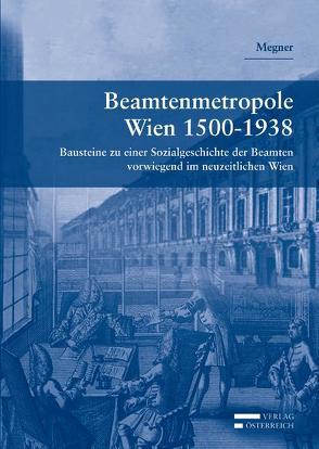 Beamtenmetropole Wien 1500-1938 von Megner,  Karl