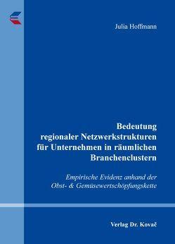 Bedeutung regionaler Netzwerkstrukturen für Unternehmen in räumlichen Branchenclustern von Hoffmann,  Julia
