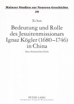 Bedeutung und Rolle des Jesuitenmissionars Ignaz Kögler (1680-1746) in China von Sun,  Xi